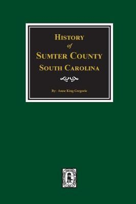 Sumter County, South Carolina, History Of. by Anne King Gregorie
