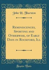 Reminiscences, Sporting and Otherwise, of Early Days in Rockford, Ill (Classic Reprint) by John H Thurston image