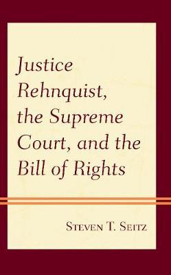 Justice Rehnquist, the Supreme Court, and the Bill of Rights by Steven T. Seitz