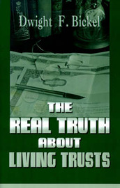 The Real Truth about Living Trusts by Dwight F. Bickel