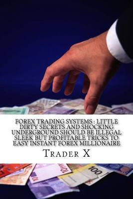 Forex Trading Systems: Little Dirty Secrets and Shocking Underground Should Be Illegal Sleek But Profitable Tricks to Easy Instant Forex Millionaire: Bust the Losing Cycle Live Anywhere Join the New Rich by Trader X image
