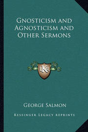 Gnosticism and Agnosticism and Other Sermons by George Salmon