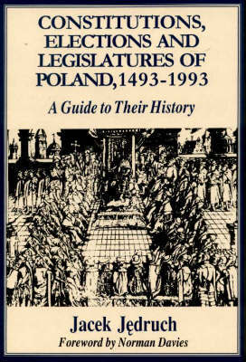 Constitutions, Elections and Legislatures of Poland 1493-1993 by Jacek Jedruch