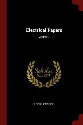 Electrical Papers; Volume 1 by Oliver Heaviside