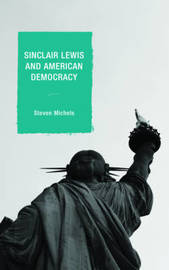 Sinclair Lewis and American Democracy by Steven J. Michels