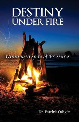 Destiny Under Fire by Dr Patrick I Odigie
