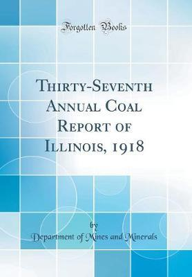 Thirty-Seventh Annual Coal Report of Illinois, 1918 (Classic Reprint) by Department of Mines and Minerals
