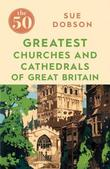 The 50 Greatest Churches and Cathedrals of Great Britain by Sue Dobson