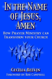 In the Name of Jesus, Amen: How Prayer Ministry Can Transform Your Church by Cecilia Belvin image