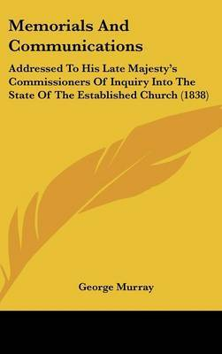 Memorials And Communications: Addressed To His Late Majesty's Commissioners Of Inquiry Into The State Of The Established Church (1838) by George Murray image