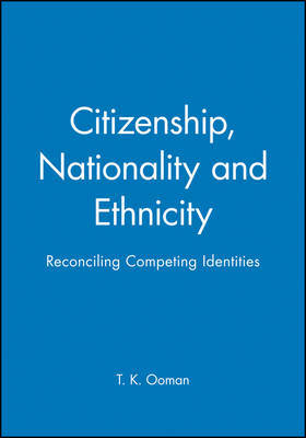 Citizenship, Nationality and Ethnicity by T. K. Ooman