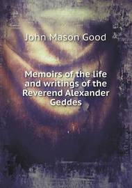 Memoirs of the Life and Writings of the Reverend Alexander Geddes by John Mason Good