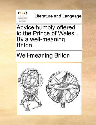 Advice Humbly Offered to the Prince of Wales. by a Well-Meaning Briton. by Well-Meaning Briton
