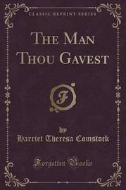 The Man Thou Gavest (Classic Reprint) by Harriet Theresa Comstock