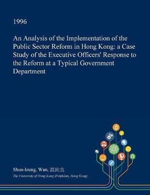 An Analysis of the Implementation of the Public Sector Reform in Hong Kong by Shun-Leung Wan