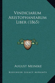 Vindiciarum Aristophanearum Liber (1865) Vindiciarum Aristophanearum Liber (1865) by August Meineke