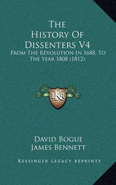 The History of Dissenters V4: From the Revolution in 1688, to the Year 1808 (1812) by David Bogue