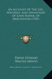 An Account of the Life, Writings, and Inventions of John Napier, of Merchiston (1787) by David Stewart