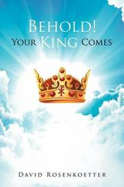 Behold: Your King Comes by David Rosenkoetter