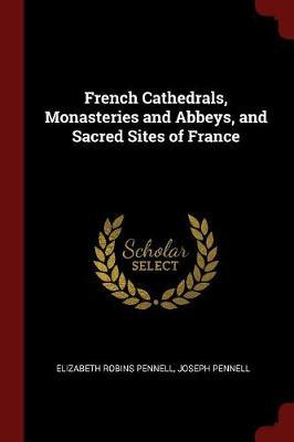 French Cathedrals, Monasteries and Abbeys, and Sacred Sites of France by Elizabeth Robins Pennell image