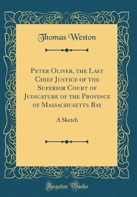 Peter Oliver, the Last Chief Justice of the Superior Court of Judicature of the Province of Massachusetts Bay by Thomas Weston