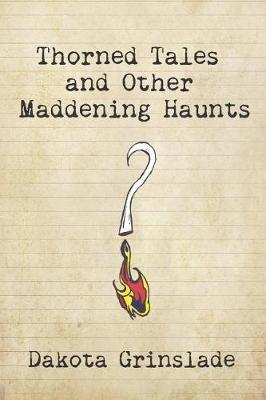 Thorned Tales and Other Maddening Haunts by Dakota Grinslade