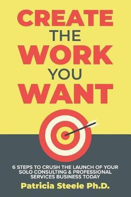 Create the Work You Want by Patricia Steele