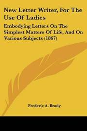 New Letter Writer, For The Use Of Ladies: Embodying Letters On The Simplest Matters Of Life, And On Various Subjects (1867) by Frederic a Brady image
