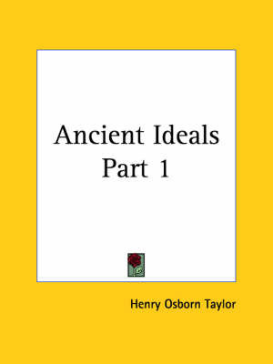 Ancient Ideals Vol. 1 (1900): v. 1 by Henry Osborn Taylor