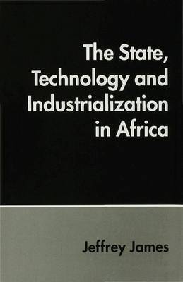The State, Technology and Industrialization in Africa by Jeffrey James