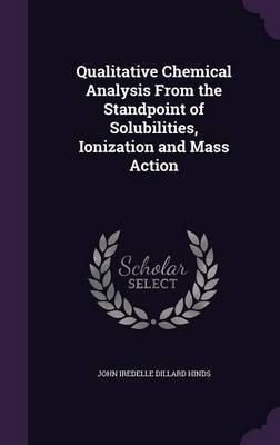Qualitative Chemical Analysis from the Standpoint of Solubilities, Ionization and Mass Action by John Iredelle Dillard Hinds