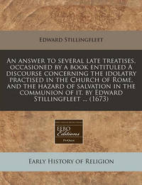 An Answer to Several Late Treatises, Occasioned by a Book Entituled a Discourse Concerning the Idolatry Practised in the Church of Rome, and the Hazard of Salvation in the Communion of It. by Edward Stillingfleet ... (1673) by Edward Stillingfleet