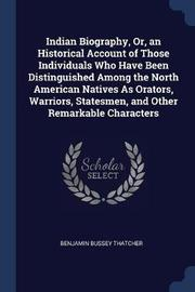 Indian Biography, Or, an Historical Account of Those Individuals Who Have Been Distinguished Among the North American Natives as Orators, Warriors, Statesmen, and Other Remarkable Characters by Benjamin Bussey Thatcher