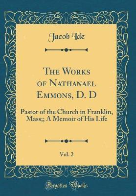 The Works of Nathanael Emmons, D. D, Vol. 2 by Jacob Ide