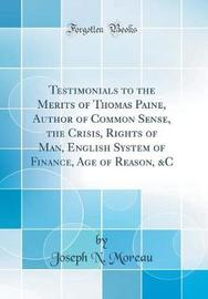 Testimonials to the Merits of Thomas Paine, Author of Common Sense, the Crisis, Rights of Man, English System of Finance, Age of Reason, &c (Classic Reprint) by Joseph N Moreau image