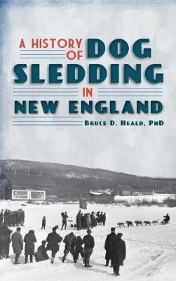 A History of Dog Sledding in New England by Bruce D Heald