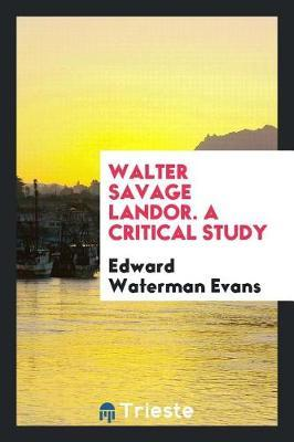 Walter Savage Landor. a Critical Study by Edward Waterman Evans