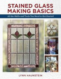 Stained Glass Making Basics by Lynn Haunstein