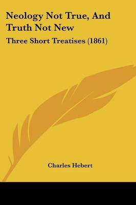 Neology Not True, And Truth Not New: Three Short Treatises (1861) by Charles Hebert image