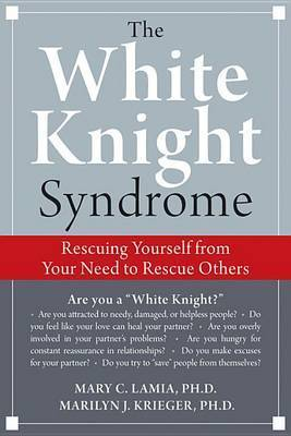 The White Knight Syndrome: How to Rescue Yourself from Your Need to Rescue Others by Mary C. Lamia