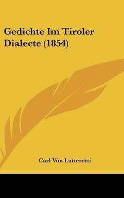 Gedichte Im Tiroler Dialecte (1854) by Carl Von Lutterotti