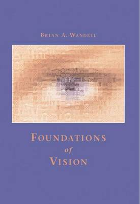 Foundations of Vision: Behaviour, Neuroscience and Computation by Brian A. Wandell