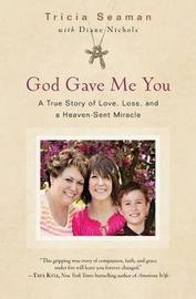 God Gave Me You: A True Story of Love, Loss, and a Heaven Sent Miracle by Tricia Seaman
