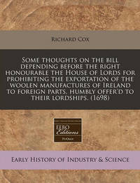 Some Thoughts on the Bill Depending Before the Right Honourable the House of Lords for Prohibiting the Exportation of the Woolen Manufactures of Ireland to Foreign Parts, Humbly Offer'd to Their Lordships. (1698) by Richard Cox