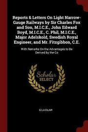 Reports & Letters on Light Narrow-Gauge Railways by Sir Charles Fox and Son, M.I.C.E., John Edward Boyd, M.I.C.E., C. Phil, M.I.C.E., Major Adelskold, Swedish Royal Engineer, and Mr. Fitzgibbon, C.E. by G Laidlaw image