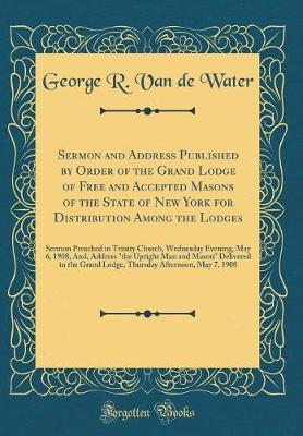 Sermon and Address Published by Order of the Grand Lodge of Free and Accepted Masons of the State of New York for Distribution Among the Lodges by George R Van De Water image