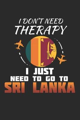 I Don't Need Therapy I Just Need To Go To Sri Lanka by Maximus Designs