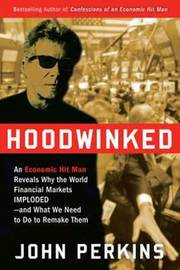 Hoodwinked: An Economic Hit Man Reveals Why the World Financial Markets Imploded--and What We Need to Do to Remake Them by John Perkins image