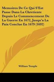 Memoires de Ce Qui S'Est Passe Dans La Chretiente Depuis Le Commencement de La Guerre En 1672, Jusqu'a La Paix Conclue En 1679 (1692) by William Temple