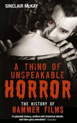 A Thing of Unspeakable Horror: The History of Hammer Films by Sinclair McKay